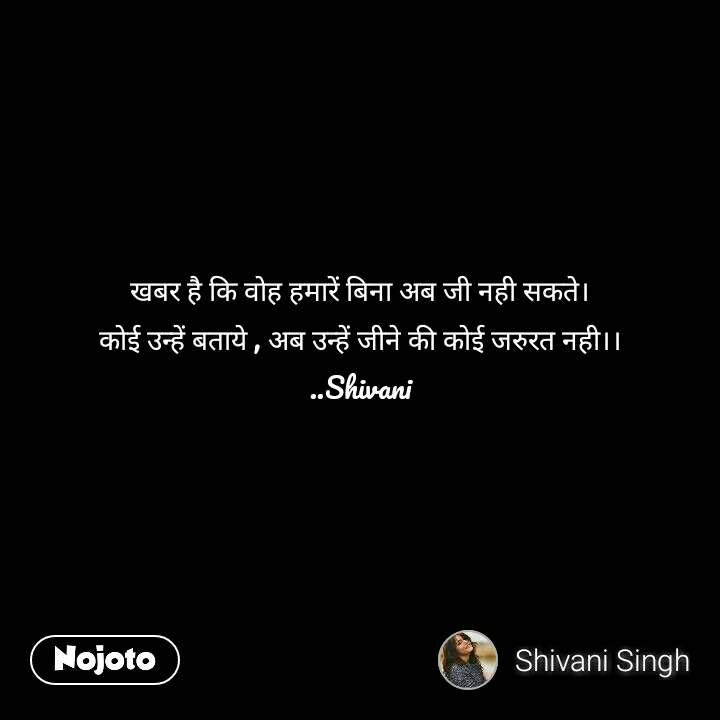 खबर है कि वोह हमारें बिना अब जी नही सकते। कोई उन्हें बताये , अब उन्हें जीने की कोई जरुरत नही।। ..Shivani  #NojotoQuote