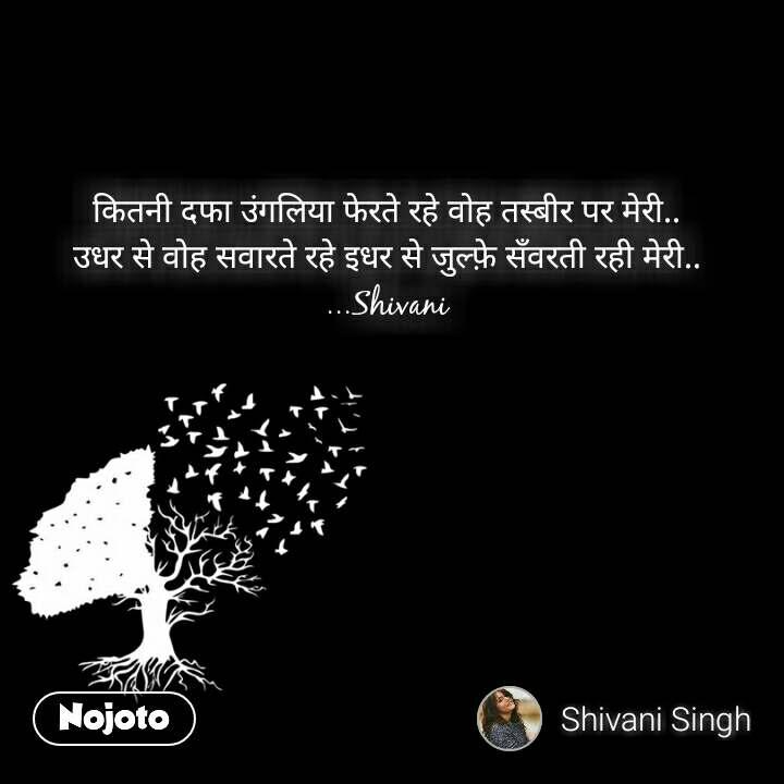 कितनी दफा उंगलिया फेरते रहे वोह तस्बीर पर मेरी.. उधर से वोह सवारते रहे इधर से जुल्फ़े सँवरती रही मेरी.. ...Shivani  #NojotoQuote