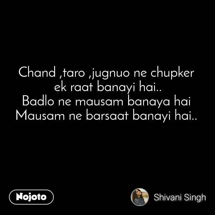 Chand ,taro ,jugnuo ne chupker  ek raat banayi hai.. Badlo ne mausam banaya hai Mausam ne barsaat banayi hai..