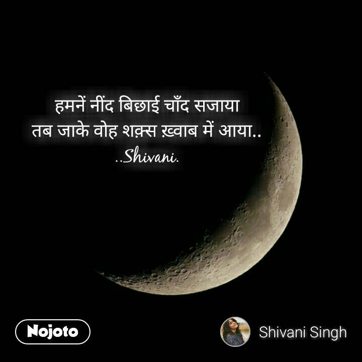 हमनें नींद बिछाई चाँद सजाया तब जाके वोह शक़्स ख़्वाब में आया.. ..Shivani.