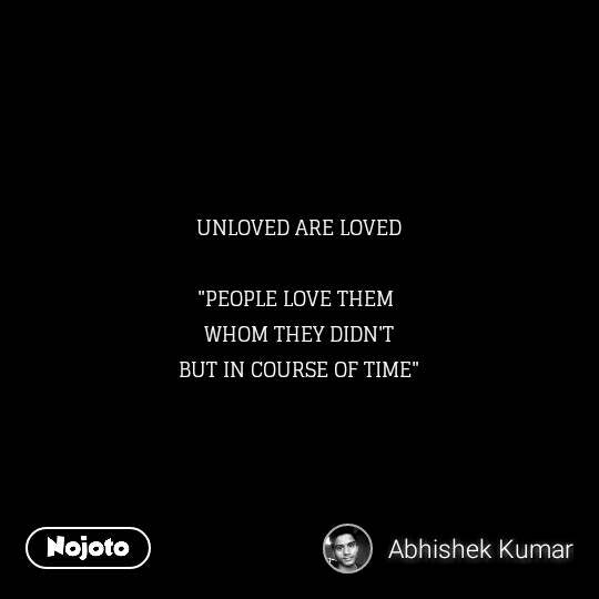"""UNLOVED ARE LOVED  """"PEOPLE LOVE THEM  WHOM THEY DIDN'T BUT IN COURSE OF TIME"""""""