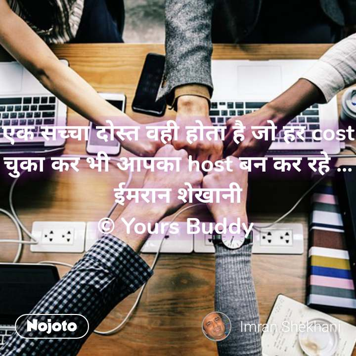 एक सच्चा दोस्त वही होता है जो हर cost चुका कर भी आपका host बन कर रहे ... ईमरान शेखानी © Yours Buddy  #NojotoQuote