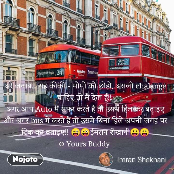 अरे जनाब... यह कीकी - मोमो को छोड़ो, असली chalange चाहिए तो मैं देता हूँ!!  अगर आप Auto मैं सफर करते हैं तो उसमें हिल कर बताइए और अगर bus में करते हैं तो उसमे बिना हिले अपनी जगह पर टिक कर बताइए!! 😜😜ईमरान शेखानी😛😛 © Yours Buddy  #NojotoQuote
