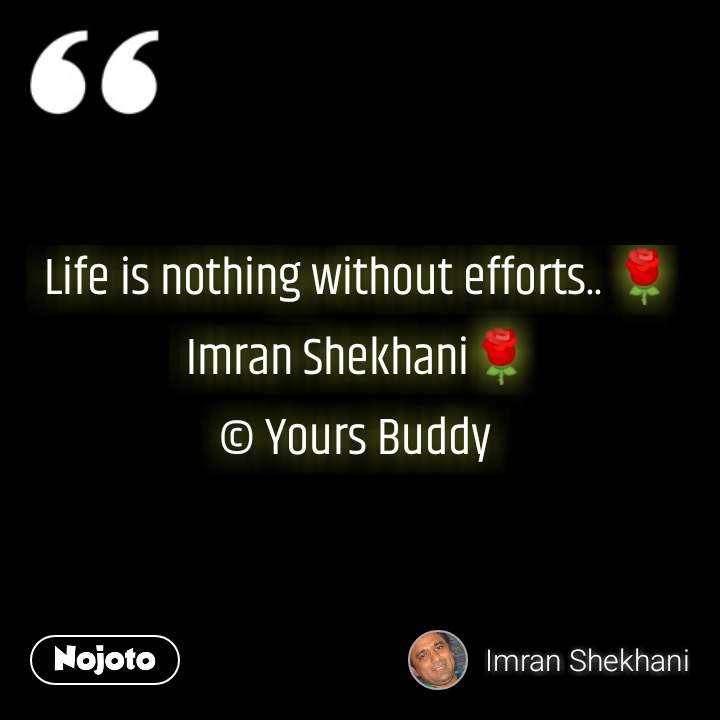 Life is nothing without efforts.. 🌹Imran Shekhani🌹 © Yours Buddy  #NojotoQuote