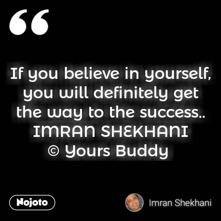 If you believe in yourself, you will definitely get the way to the success.. IMRAN SHEKHANI © Yours Buddy  #NojotoQuote
