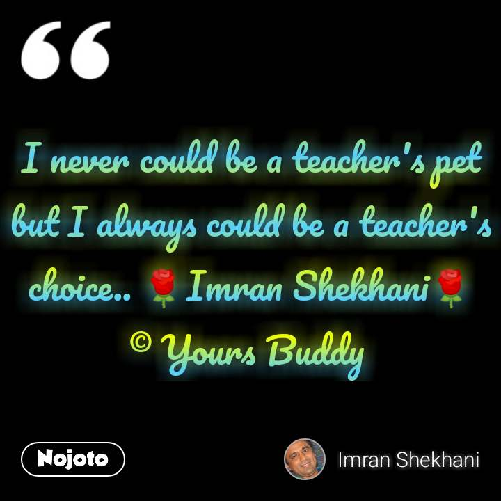 I never could be a teacher's pet but I always could be a teacher's choice.. 🌹Imran Shekhani🌹 © Yours Buddy  #NojotoQuote