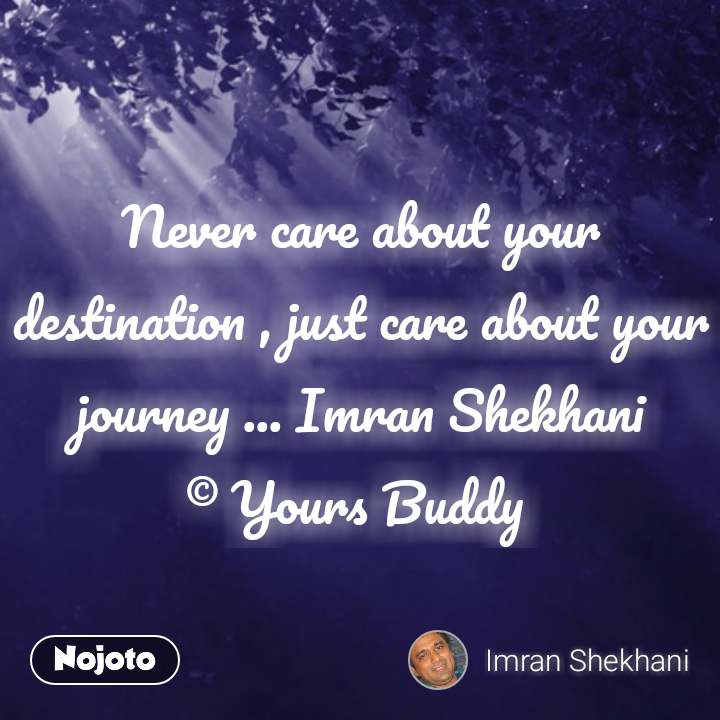Never care about your destination , just care about your journey ... Imran Shekhani © Yours Buddy  #NojotoQuote