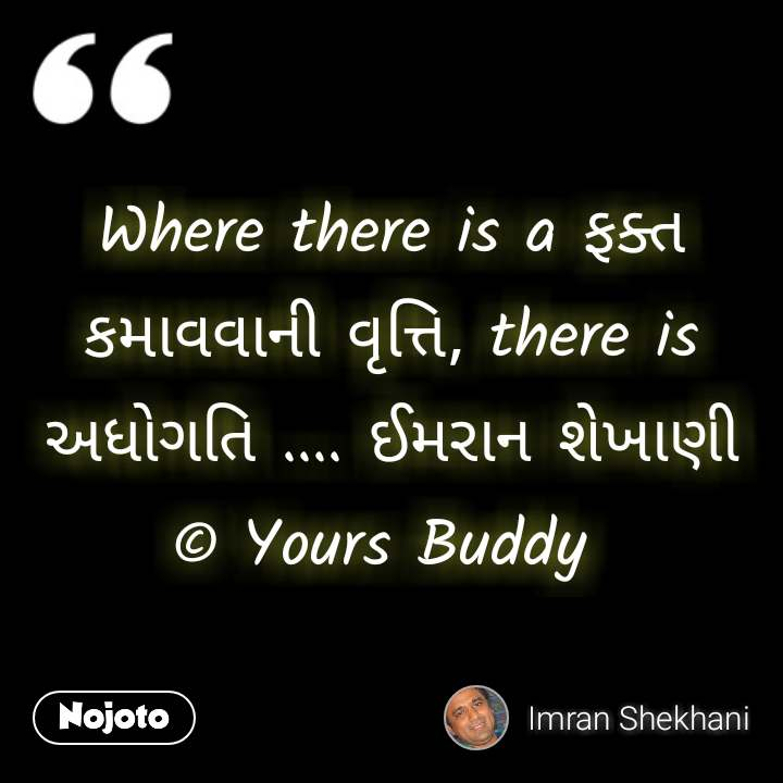 Where there is a ફક્ત કમાવવાની વૃત્તિ, there is અધોગતિ .... ઈમરાન શેખાણી © Yours Buddy  #NojotoQuote