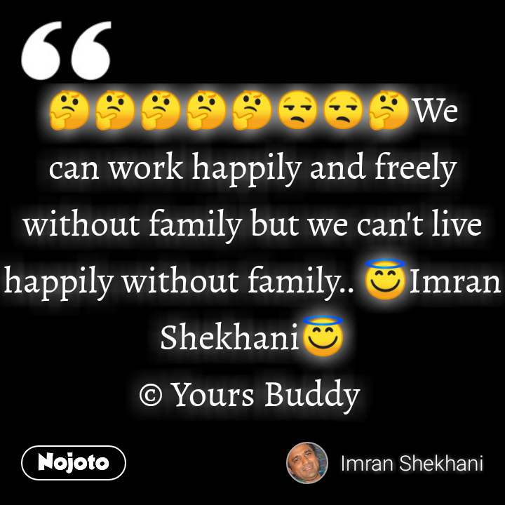 🤔🤔🤔🤔🤔😒😒🤔We can work happily and freely without family but we can't live happily without family.. 😇Imran Shekhani😇 © Yours Buddy  #NojotoQuote