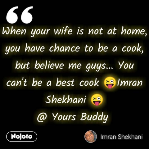 When your wife is not at home, you have chance to be a cook, but believe me guys... You can't be a best cook 😜Imran Shekhani 😜 @ Yours Buddy  #NojotoQuote