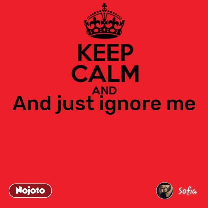 Keep Calm and And just ignore me #NojotoQuote