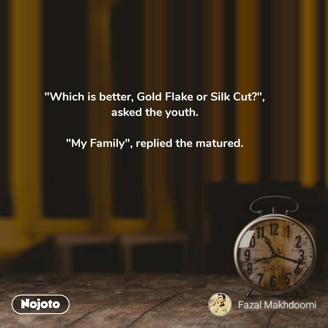 """""""Which is better, Gold Flake or Silk Cut?"""", asked the youth.  """"My Family"""", replied the matured.  #NojotoQuote"""