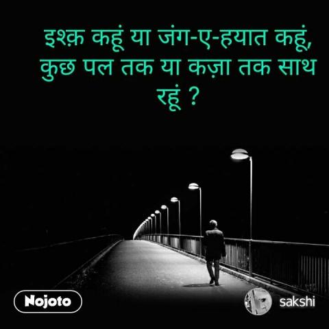 इश्क़ कहूं या जंग-ए-हयात कहूं, कुछ पल तक या कज़ा तक साथ रहूं ?   #NojotoQuote