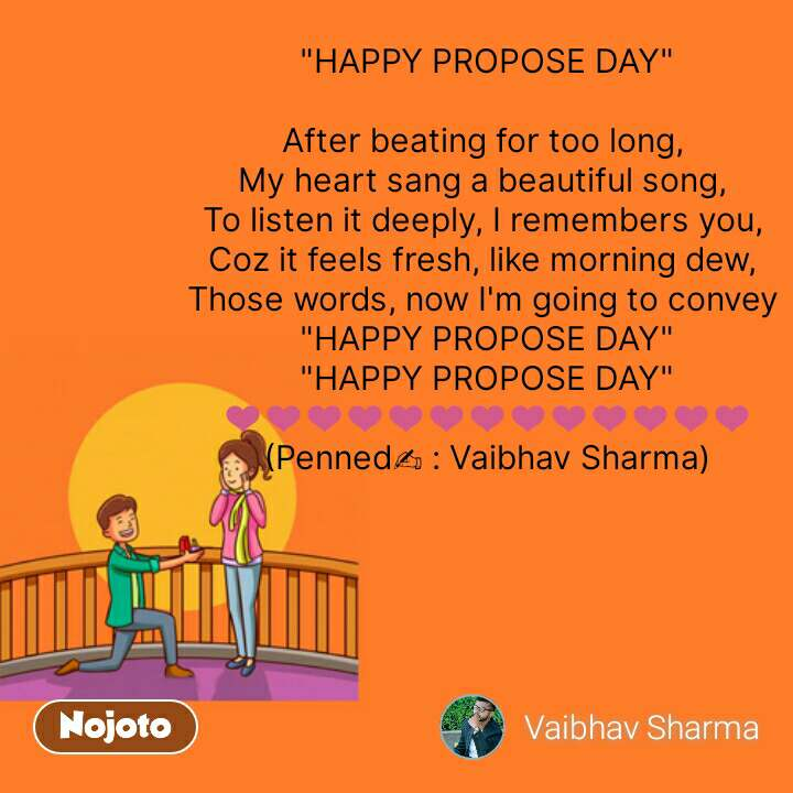 "Propose day quotes  ""HAPPY PROPOSE DAY""  After beating for too long,  My heart sang a beautiful song,  To listen it deeply, I remembers you,  Coz it feels fresh, like morning dew,  Those words, now I'm going to convey  ""HAPPY PROPOSE DAY"" ""HAPPY PROPOSE DAY"" ❤️❤️❤️❤️❤️❤️❤️❤️❤️❤️❤️❤️❤️  (Penned✍️ : Vaibhav Sharma)   #NojotoQuote"