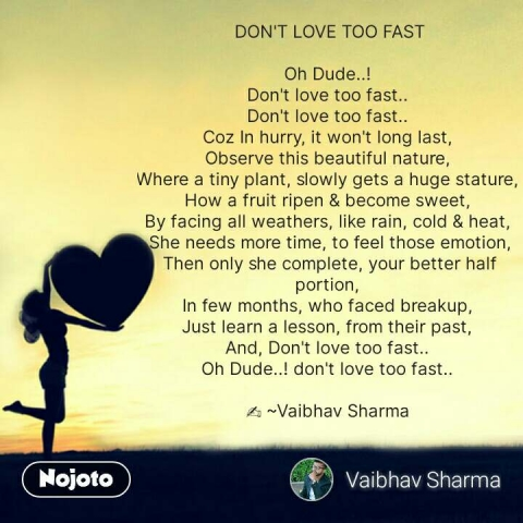 DON'T LOVE TOO FAST  Oh Dude..!  Don't love too fast..  Don't love too fast..  Coz In hurry, it won't long last,  Observe this beautiful nature,  Where a tiny plant, slowly gets a huge stature,  How a fruit ripen & become sweet,  By facing all weathers, like rain, cold & heat,  She needs more time, to feel those emotion, Then only she complete, your better half portion,  In few months, who faced breakup,  Just learn a lesson, from their past,  And, Don't love too fast..  Oh Dude..! don't love too fast..   ✍️ ~Vaibhav Sharma    #NojotoQuote
