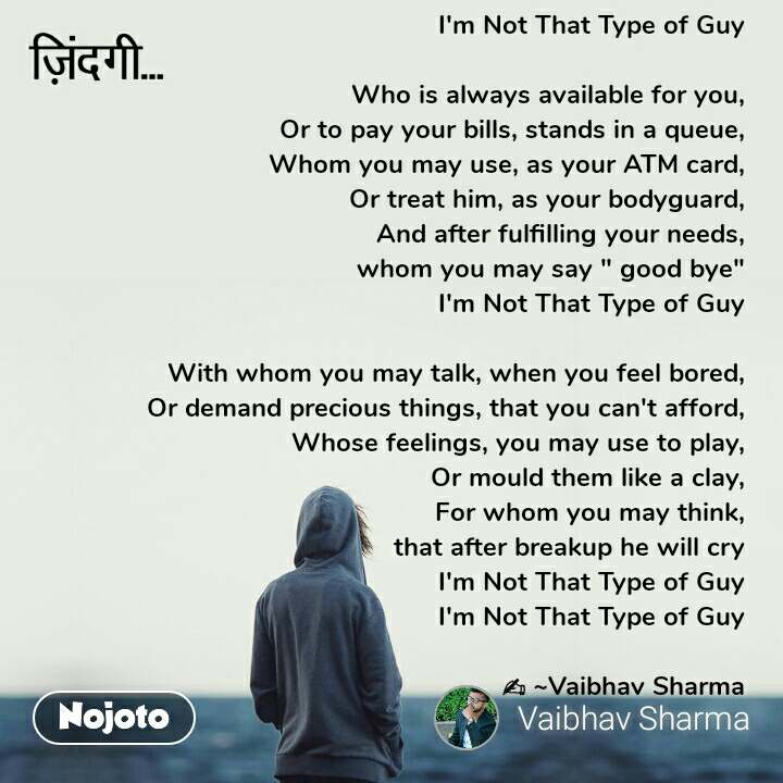 """ज़िन्दगी I'm Not That Type of Guy   Who is always available for you,  Or to pay your bills, stands in a queue,  Whom you may use, as your ATM card,  Or treat him, as your bodyguard,  And after fulfilling your needs,  whom you may say """" good bye""""  I'm Not That Type of Guy   With whom you may talk, when you feel bored,  Or demand precious things, that you can't afford,  Whose feelings, you may use to play,  Or mould them like a clay,  For whom you may think,  that after breakup he will cry  I'm Not That Type of Guy  I'm Not That Type of Guy   ✍️ ~Vaibhav Sharma      .."""