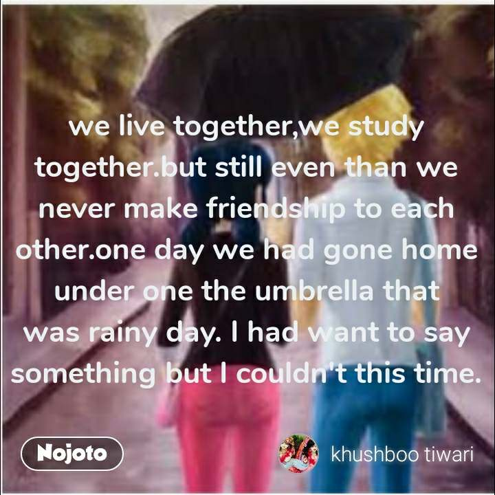 we live together,we study together.but still even than we never make friendship to each other.one day we had gone home under one the umbrella that was rainy day. I had want to say something but I couldn't this time. #NojotoQuote