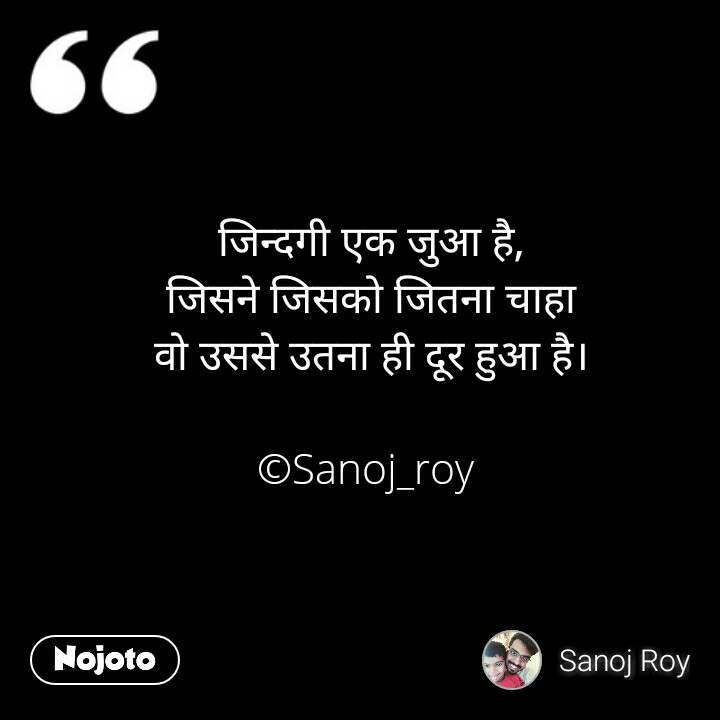 जिन्दगी एक जुआ है, जिसने जिसको जितना चाहा वो उससे उतना ही दूर हुआ है।  ©Sanoj_roy  #NojotoQuote