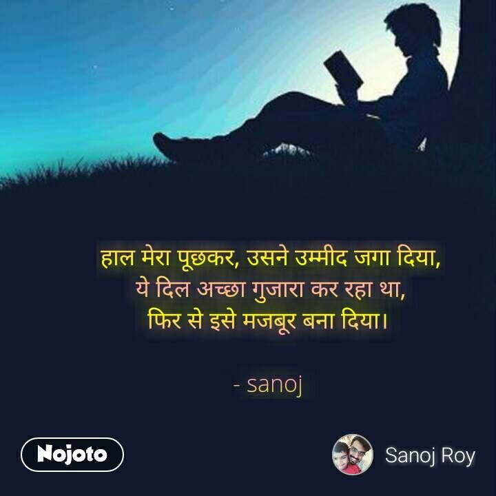 हाल मेरा पूछकर, उसने उम्मीद जगा दिया, ये दिल अच्छा गुजारा कर रहा था, फिर से इसे मजबूर बना दिया।   - sanoj  #NojotoQuote
