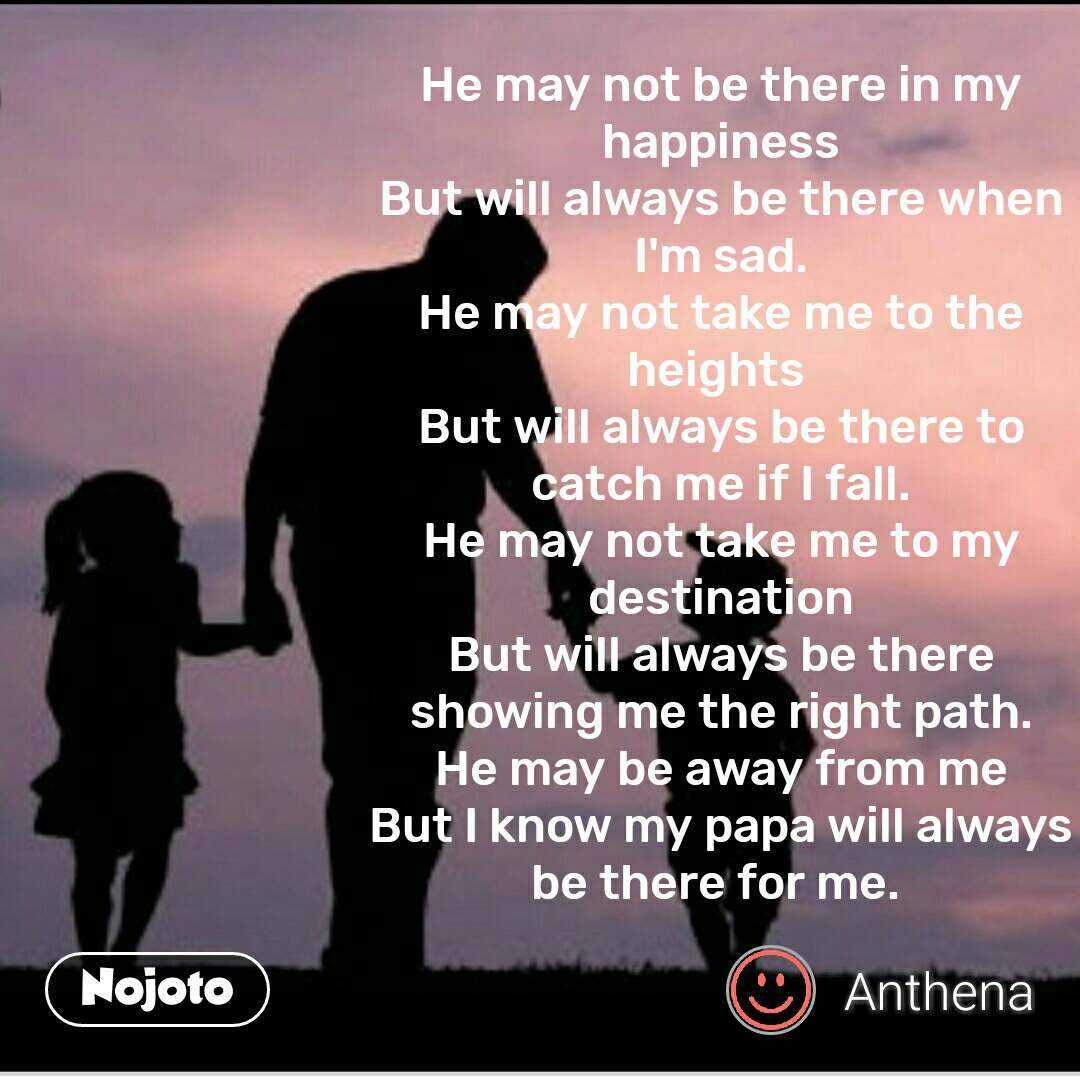 He may not be there in my happiness But will always be there when I'm sad. He may not take me to the heights  But will always be there to catch me if I fall. He may not take me to my destination But will always be there showing me the right path. He may be away from me But I know my papa will always be there for me.  #NojotoQuote