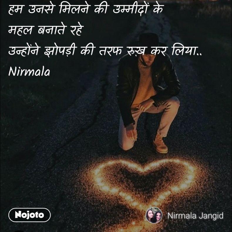 हम उनसे मिलने की उम्मीदों के महल बनाते रहे उन्होंने झोपड़ी की तरफ रुख़ कर लिया.. Nirmala