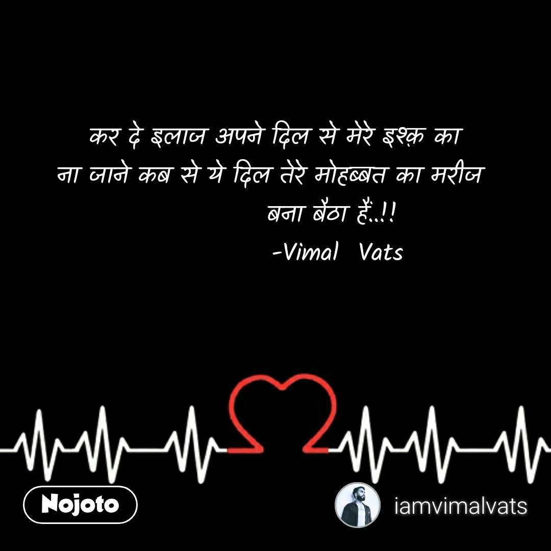 कर दे इलाज अपने दिल से मेरे इश्क़ का ना जाने कब से ये दिल तेरे मोहब्बत का मरीज              बना बैठा हैं..!!              -Vimal  Vats #NojotoQuote