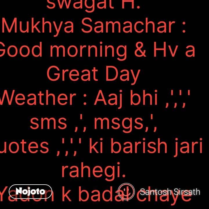 Namskar: Subah Zee Samachar mein apka swagat H. Mukhya Samachar : Good morning & Hv a Great Day Weather : Aaj bhi ,',',' sms ,', msgs,', quotes ,',',' ki barish jari rahegi. Yadon k badal chaye rhenge #NojotoQuote