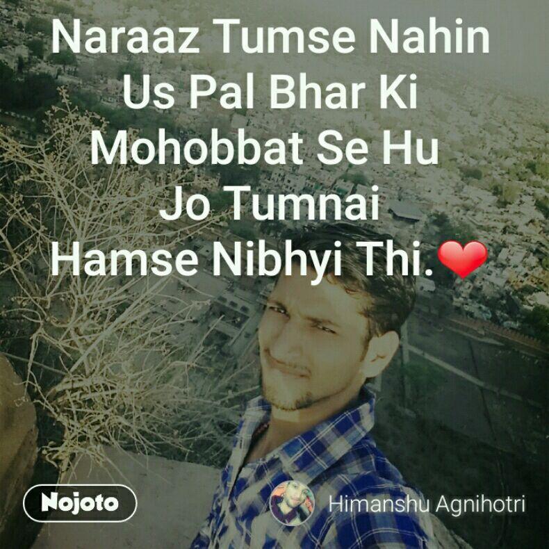 Naraaz Tumse Nahin Us Pal Bhar Ki Mohobbat Se Hu  Jo Tumnai Hamse Nibhyi Thi.❤