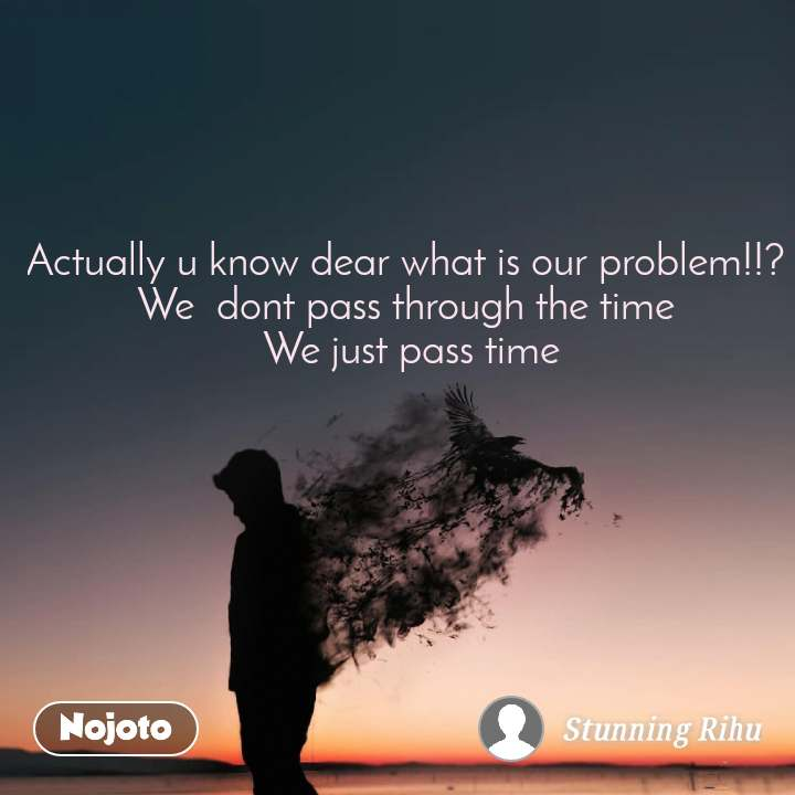 Actually u know dear what is our problem!!?  We  dont pass through the time  We just pass time