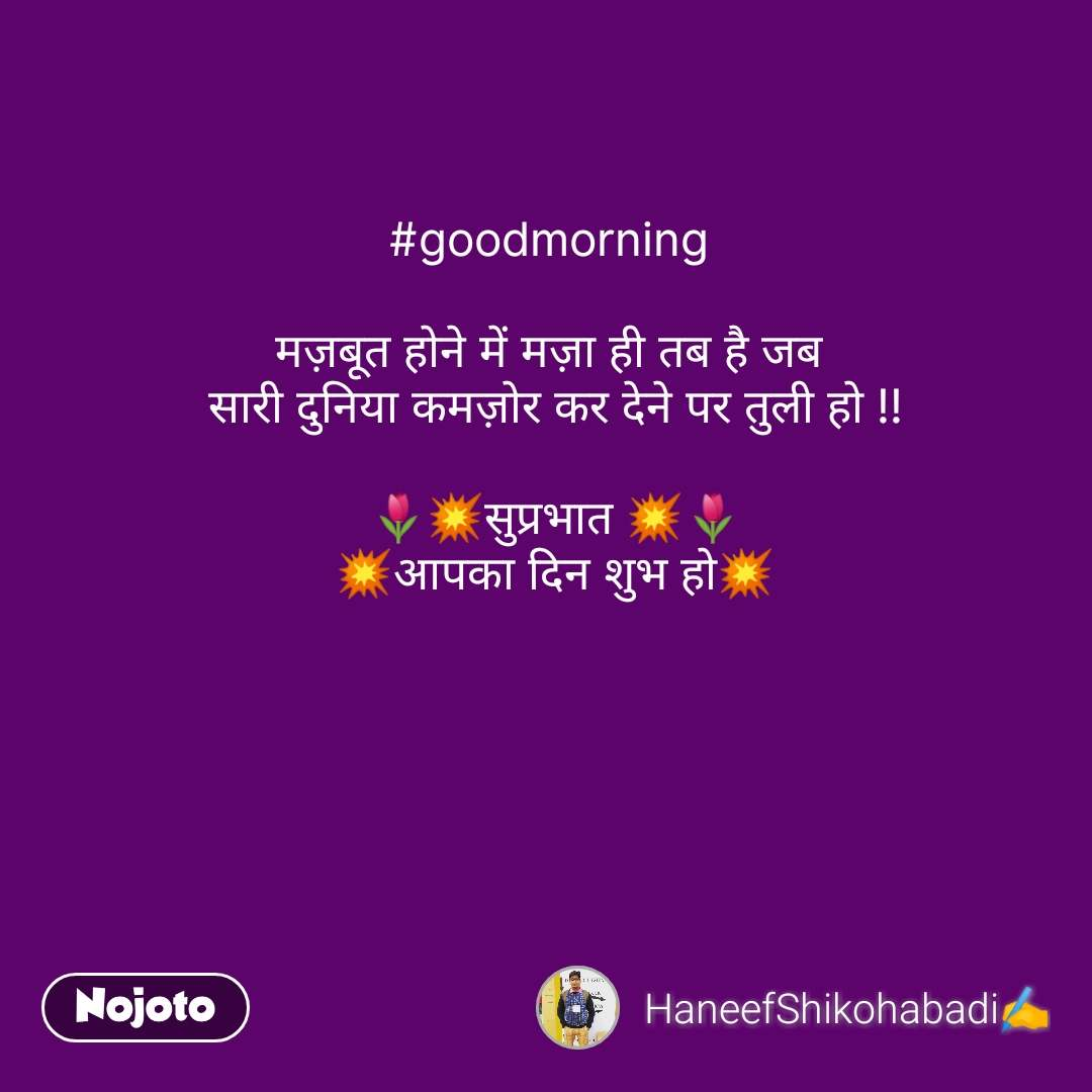 Pyar aur Dosti #goodmorning   मज़बूत होने में मज़ा ही तब है जब  सारी दुनिया कमज़ोर कर देने पर तुली हो !!  🌷💥सुप्रभात 💥🌷 💥आपका दिन शुभ हो💥  #NojotoQuote