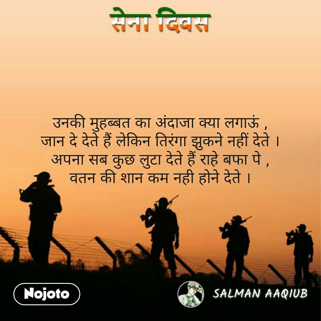 Army day Sena Divas quotes in hindi उनकी मुहब्बत का अंदाजा क्या लगाऊं , जान दे देते हैं लेकिन तिरंगा झुकने नहीं देते । अपना सब कुछ लुटा देते हैं राहे बफा पे , वतन की शान कम नही होने देते ।  #NojotoQuote