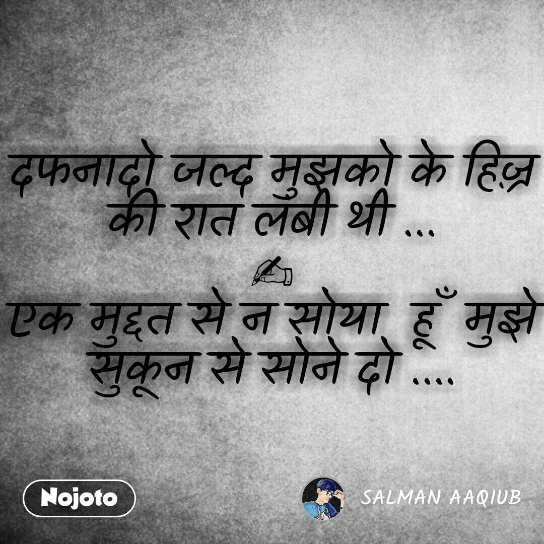 Hindi SMS shayari  दफनादो जल्द मुझको के हिज़्र की रात लंबी थी ... ✍ एक मुद्दत से न सोया  हूँ  मुझे सुकून से सोने दो .... #NojotoQuote