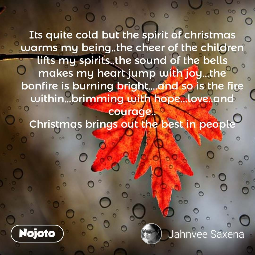 Its quite cold but the spirit of christmas warms my being..the cheer of the children lifts my spirits..the sound of the bells makes my heart jump with joy...the bonfire is burning bright....and so is the fire within...brimming with hope...love..and courage.. Christmas brings out the best in people #NojotoQuote