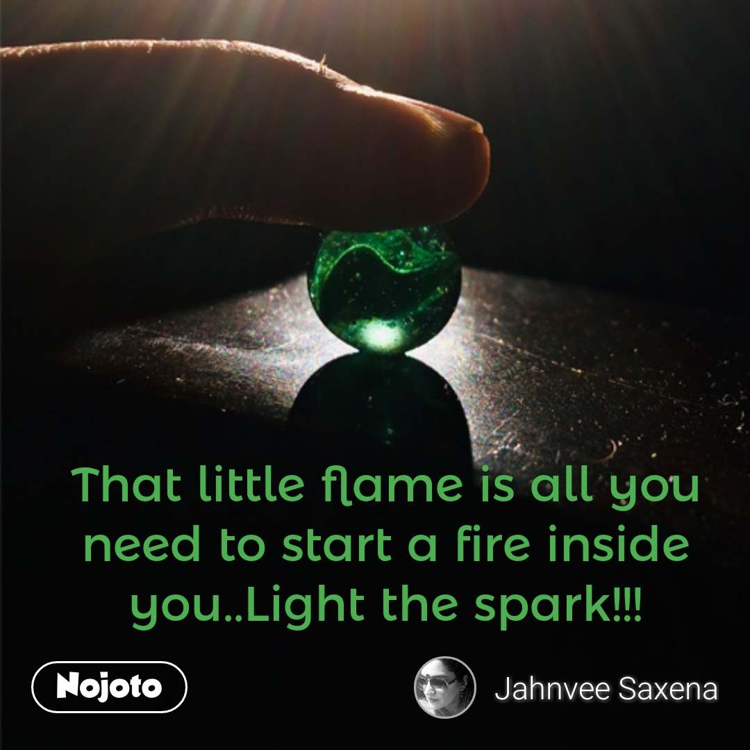 That little flame is all you need to start a fire inside you..Light the spark!!! #NojotoQuote