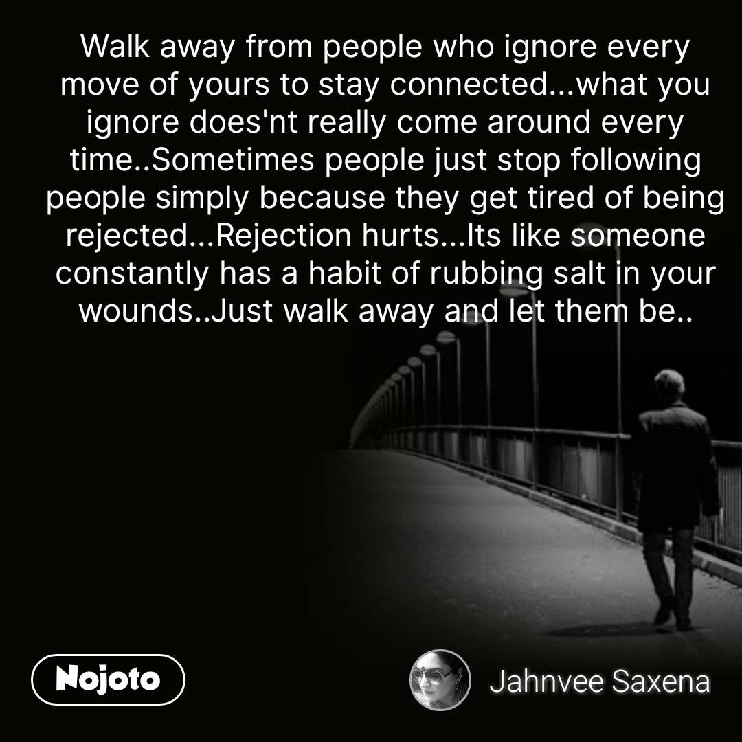 Walk away from people who ignore every move of yours to stay connected...what you ignore does'nt really come around every time..Sometimes people just stop following people simply because they get tired of being rejected...Rejection hurts...Its like someone constantly has a habit of rubbing salt in your wounds..Just walk away and let them be.. #NojotoQuote