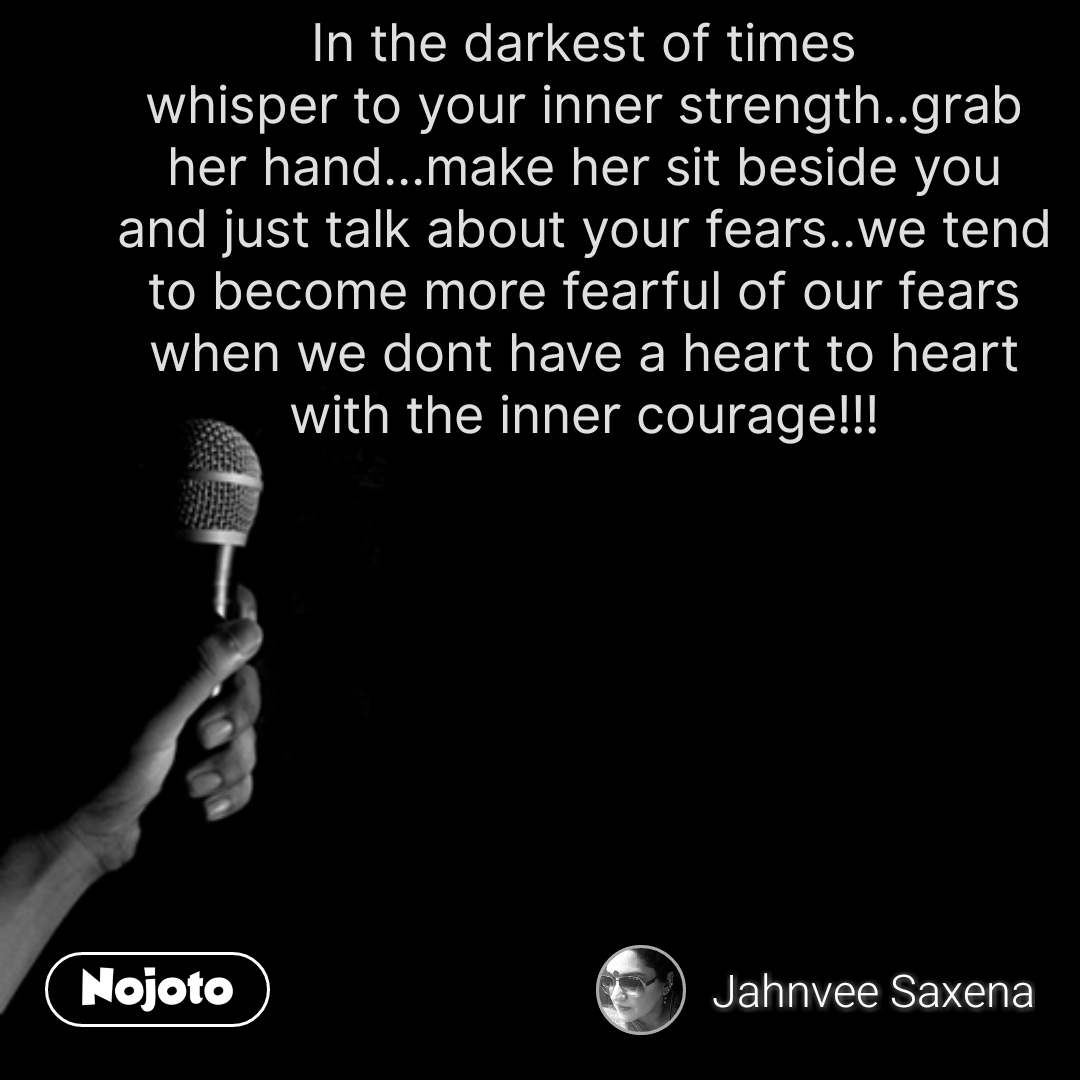 In the darkest of times whisper to your inner strength..grab her hand...make her sit beside you and just talk about your fears..we tend to become more fearful of our fears when we dont have a heart to heart with the inner courage!!! #NojotoQuote