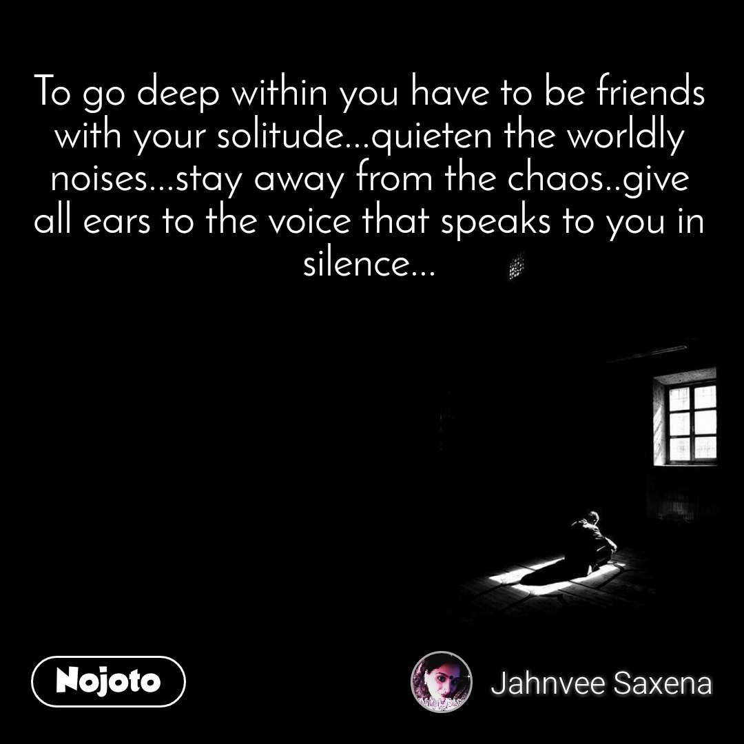 To go deep within you have to be friends with your solitude...quieten the worldly noises...stay away from the chaos..give all ears to the voice that speaks to you in silence...