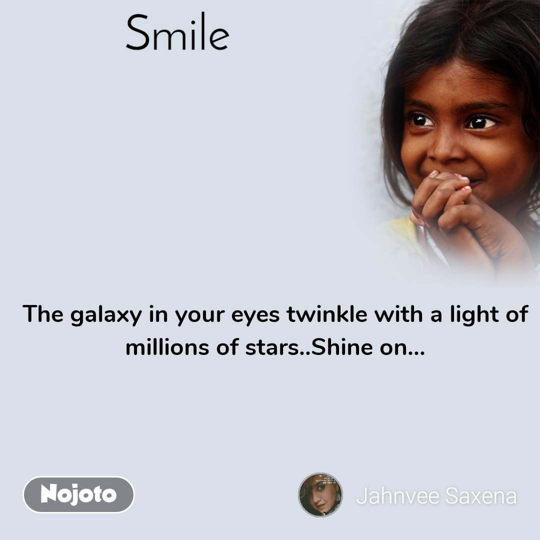Smile   The galaxy in your eyes twinkle with a light of millions of stars..Shine on...