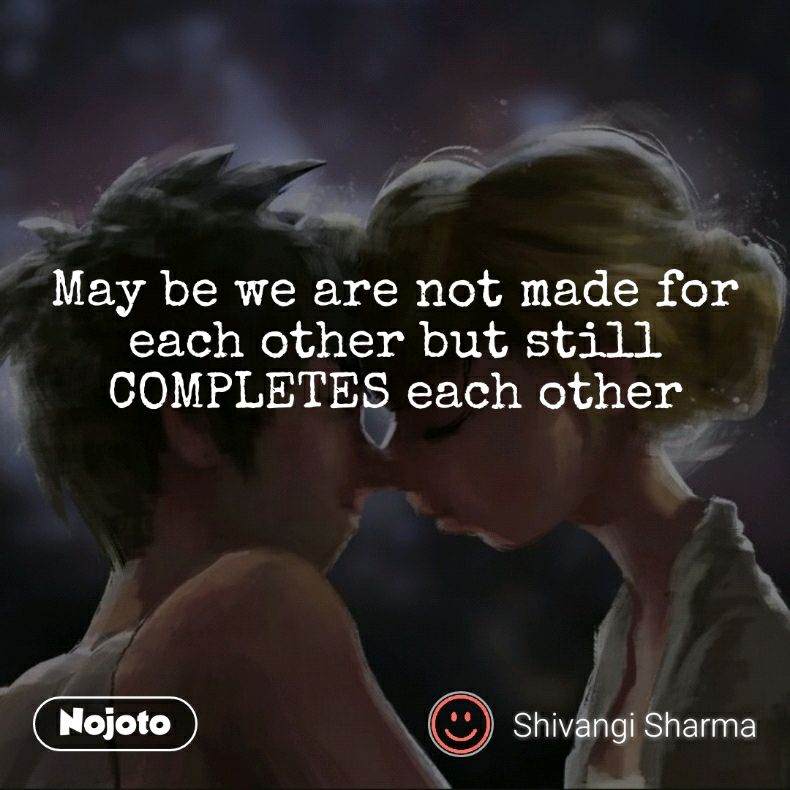 May Be We Are Not Made For Each Other But Still Completes Each Other