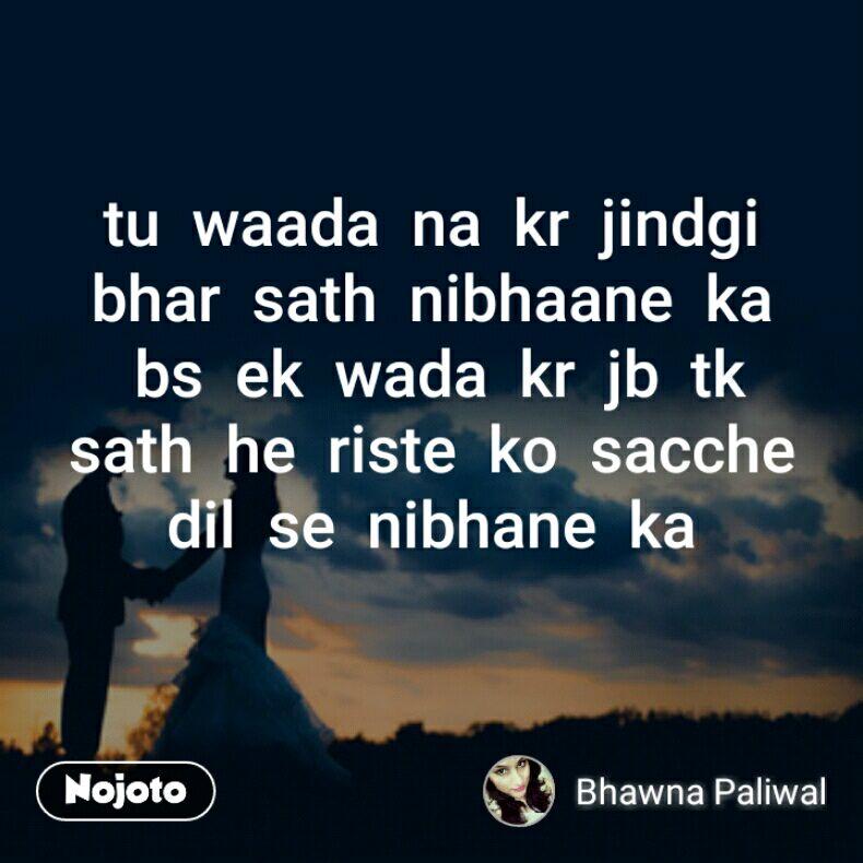 tu  waada  na  kr  jindgi  bhar  sath  nibhaane  ka  bs  ek  wada  kr  jb  tk  sath  he  riste  ko  sacche  dil  se  nibhane  ka