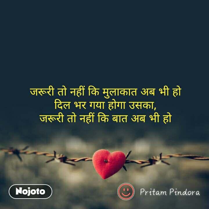 Tum se ek shikayat hai जरूरी तो नहीं कि मुलाकात अब भी हो दिल भर गया होगा उसका, जरूरी तो नहीं कि बात अब भी हो #NojotoQuote