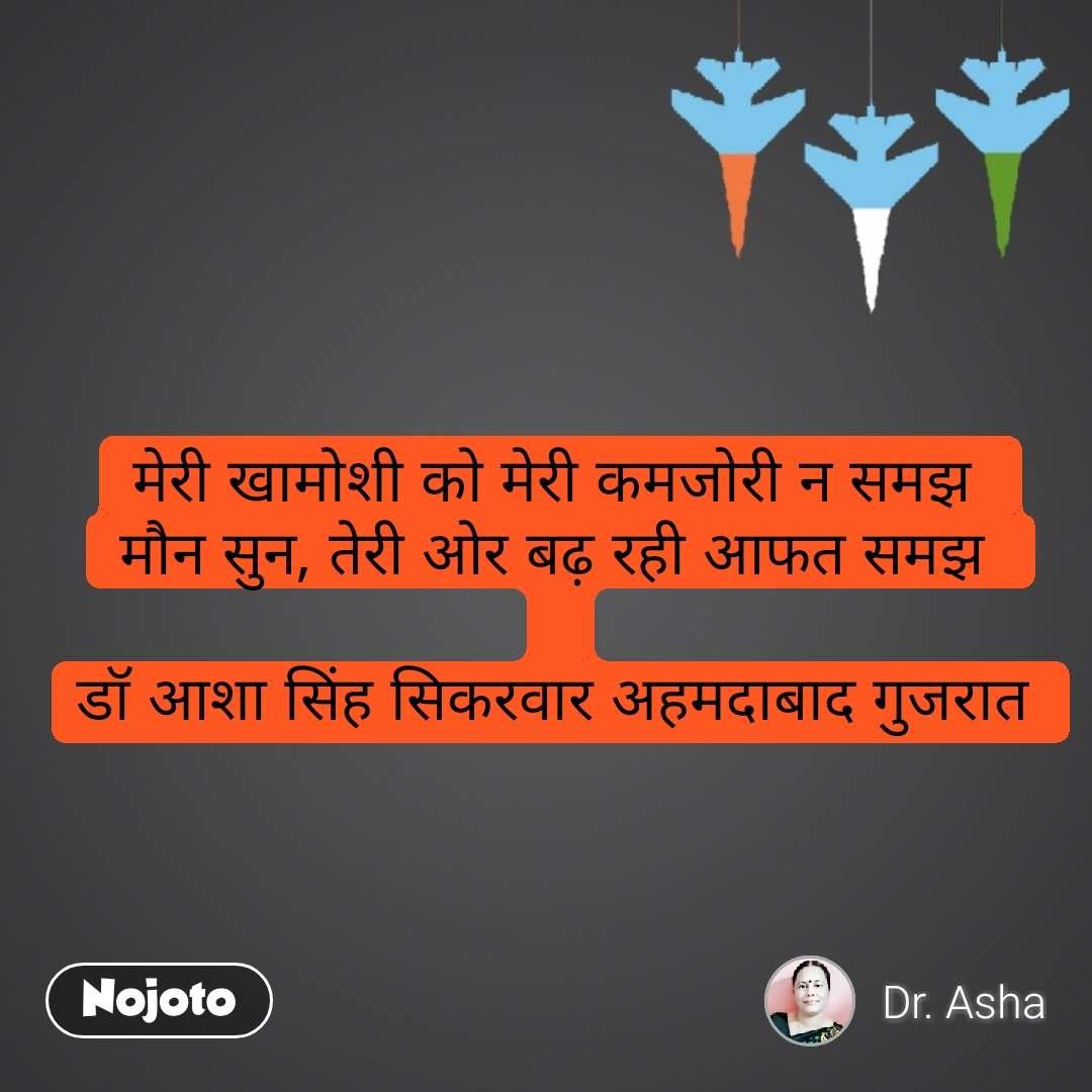 मेरी खामोशी को मेरी कमजोरी न समझ  मौन सुन, तेरी ओर बढ़ रही आफत समझ   डॉ आशा सिंह सिकरवार अहमदाबाद गुजरात  #NojotoQuote