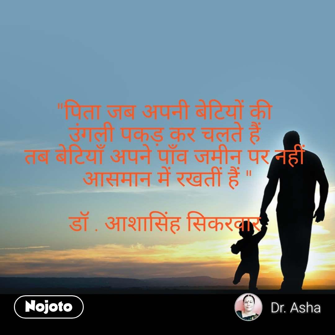 """""""पिता जब अपनी बेटियों की  उंगली पकड़ कर चलते हैं  तब बेटियाँ अपने पाँव जमीन पर नहीं  आसमान में रखतीं हैं """"  डॉ . आशासिंह सिकरवार"""