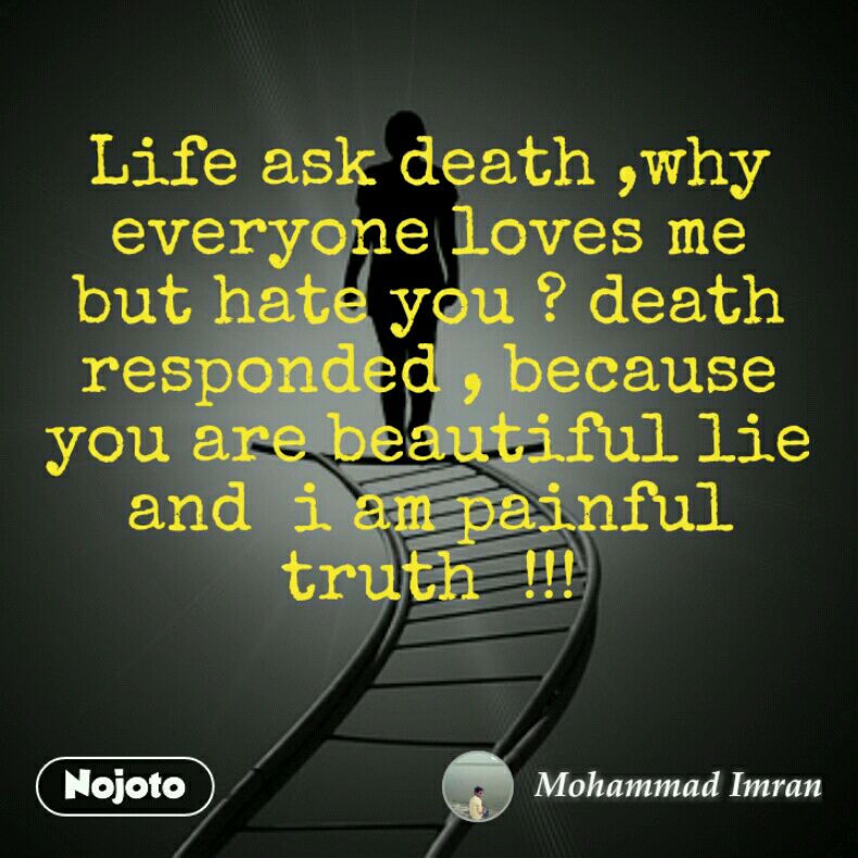 Life ask death ,why everyone loves me but hate you ? death responded , because you are beautiful lie and  i am painful truth  !!!