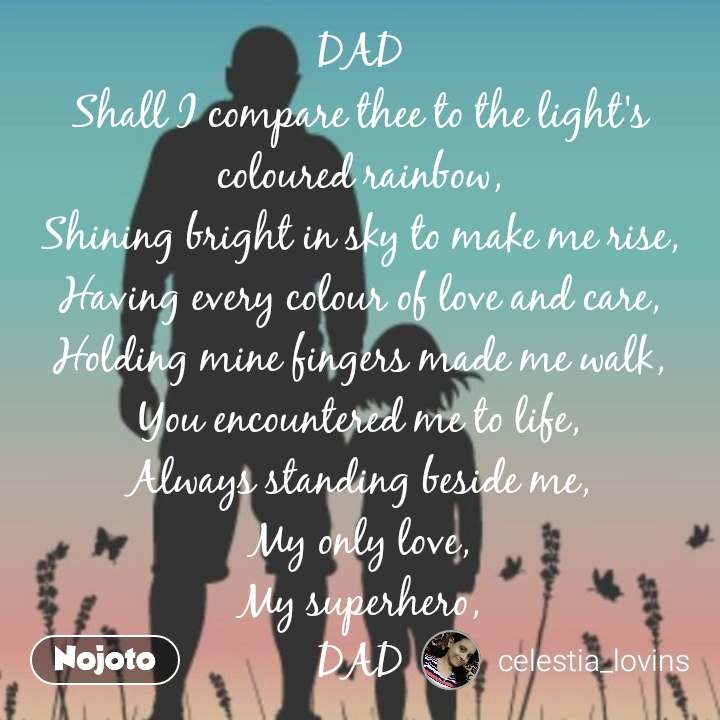 DAD Shall I compare thee to the light's coloured rainbow, Shining bright in sky to make me rise, Having every colour of love and care, Holding mine fingers made me walk, You encountered me to life, Always standing beside me, My only love, My superhero, DAD #NojotoQuote