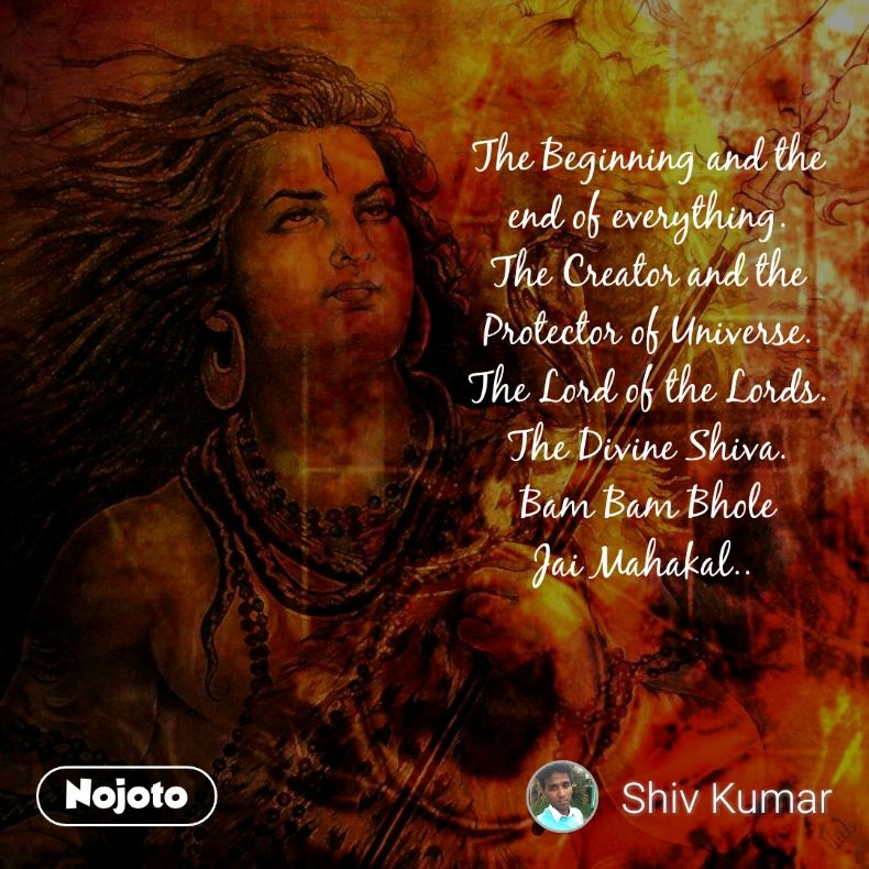 The Beginning and the end of everything. The Creator and the Protector of Universe. The Lord of the Lords. The Divine Shiva. Bam Bam Bhole Jai Mahakal..