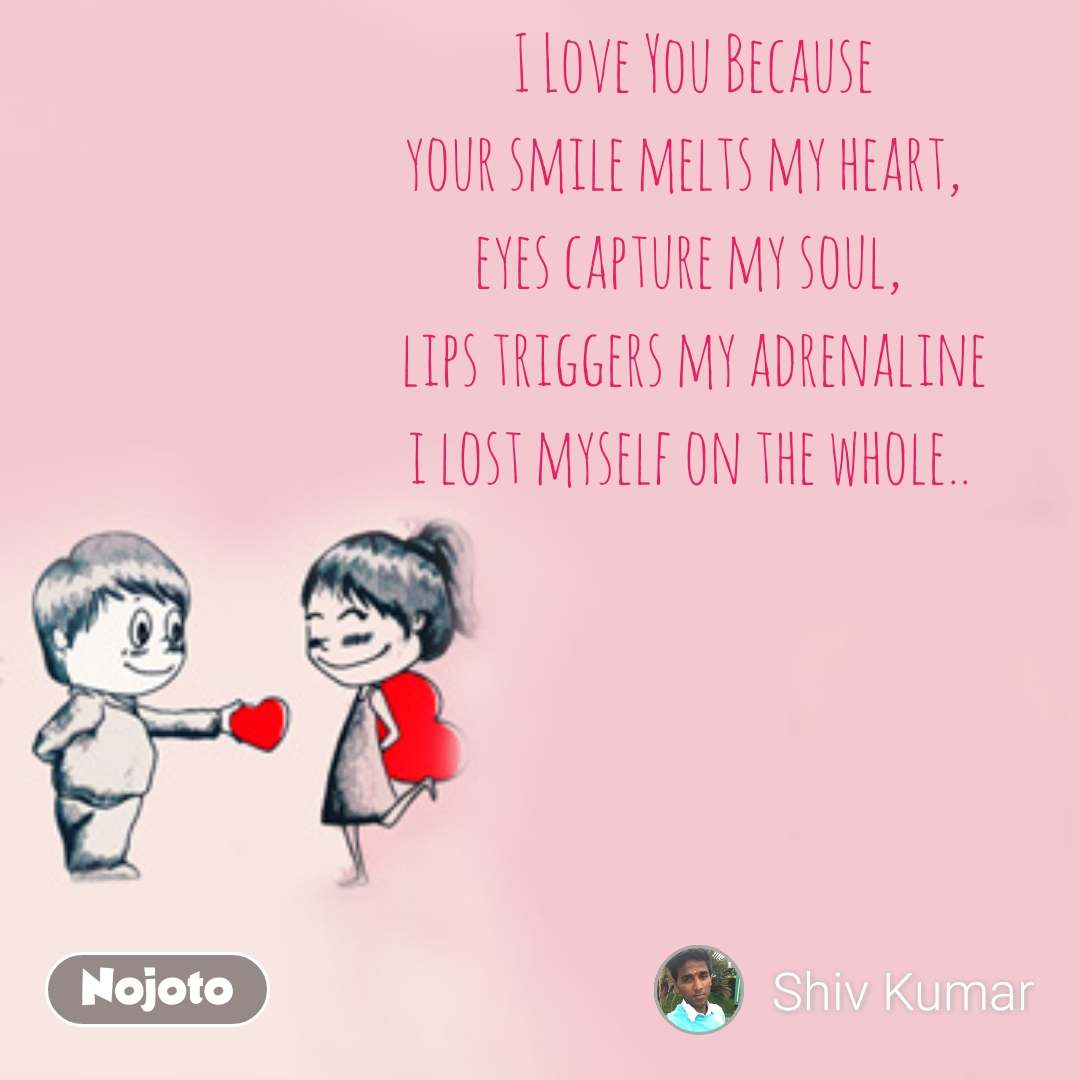 I Love You Because your smile melts my heart,   eyes capture my soul,  lips triggers my adrenaline i lost myself on the whole..