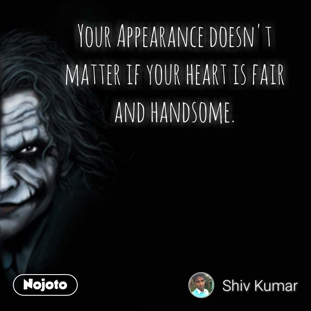 Your Appearance doesn't  matter if your heart is fair  and handsome.
