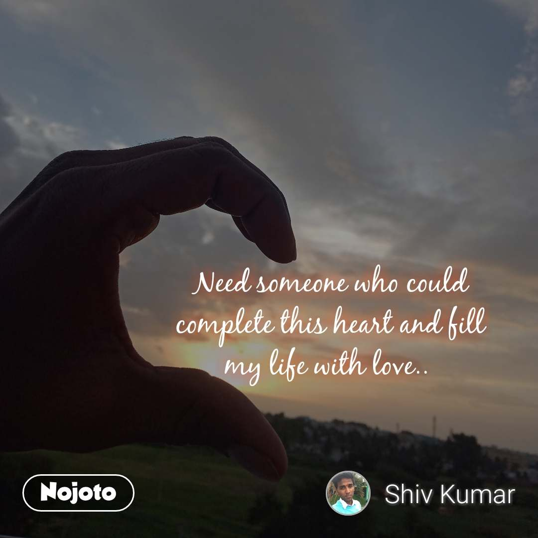Need someone who could complete this heart and fill my life with love..