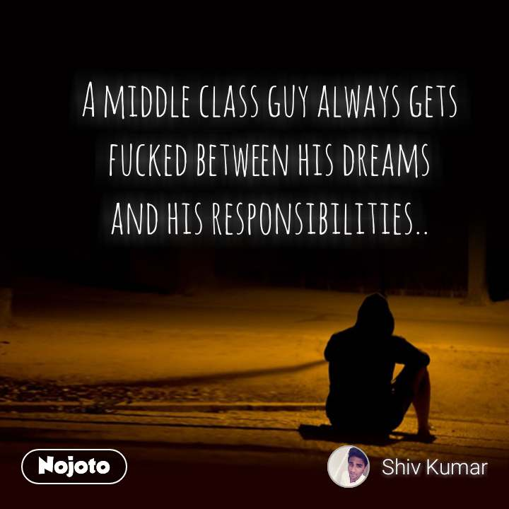 A middle class guy always gets fucked between his dreams and his responsibilities..